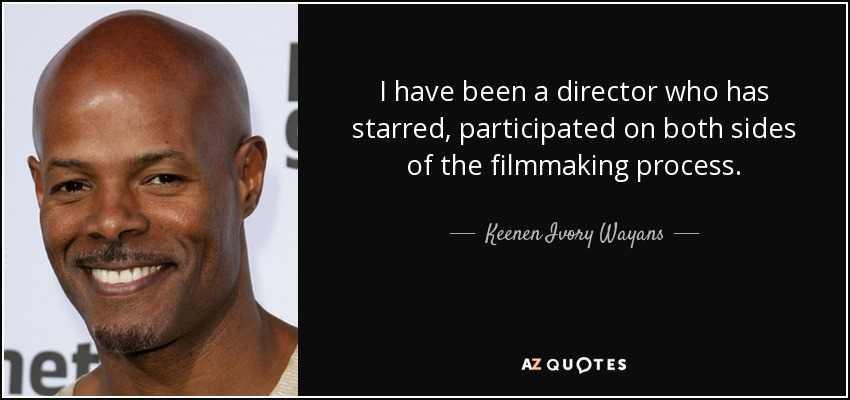 I have been a director who has starred, participated on both sides of the filmmaking process. - Keenen Ivory Wayans