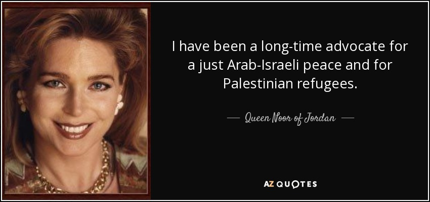 I have been a long-time advocate for a just Arab-Israeli peace and for Palestinian refugees. - Queen Noor of Jordan