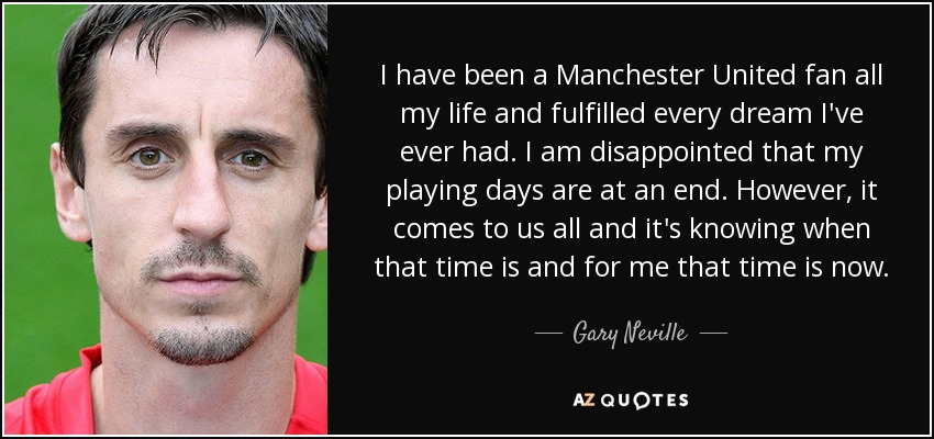 I have been a Manchester United fan all my life and fulfilled every dream I've ever had. I am disappointed that my playing days are at an end. However, it comes to us all and it's knowing when that time is and for me that time is now. - Gary Neville