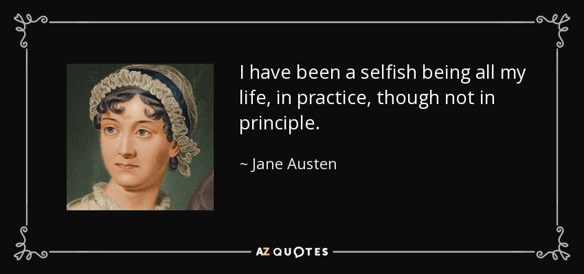 I have been a selfish being all my life, in practice, though not in principle. - Jane Austen