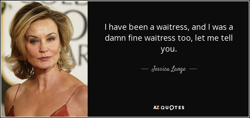 I have been a waitress, and I was a damn fine waitress too, let me tell you. - Jessica Lange