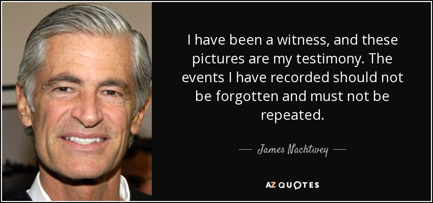 I have been a witness, and these pictures are my testimony. The events I have recorded should not be forgotten and must not be repeated. - James Nachtwey