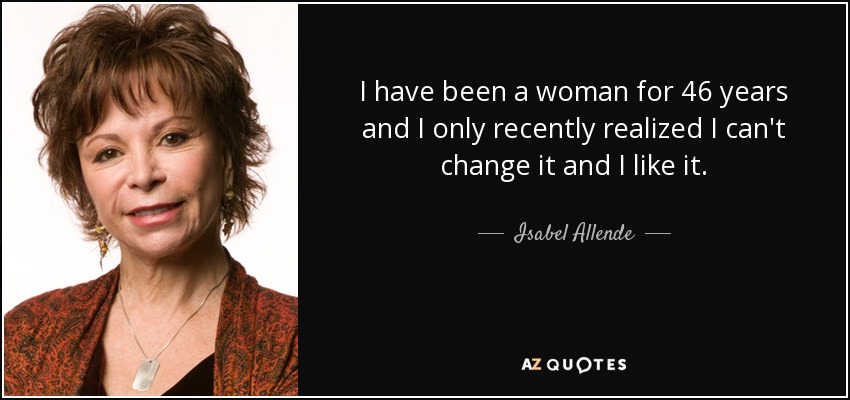 I have been a woman for 46 years and I only recently realized I can't change it and I like it. - Isabel Allende