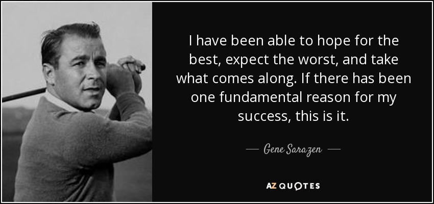 I have been able to hope for the best, expect the worst, and take what comes along. If there has been one fundamental reason for my success, this is it. - Gene Sarazen
