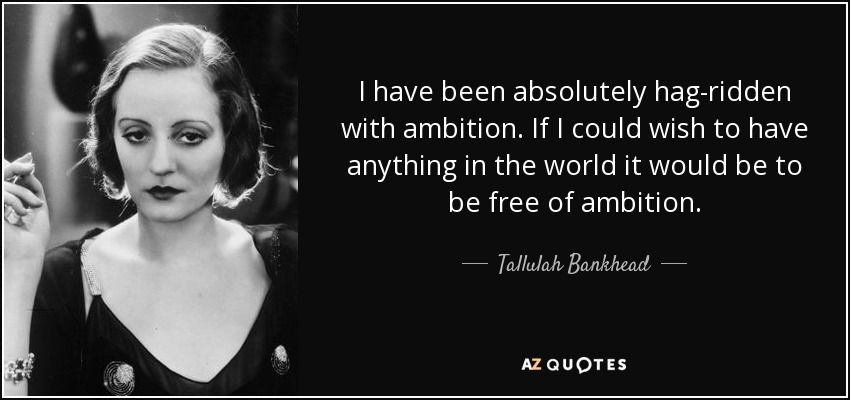 I have been absolutely hag-ridden with ambition. If I could wish to have anything in the world it would be to be free of ambition. - Tallulah Bankhead