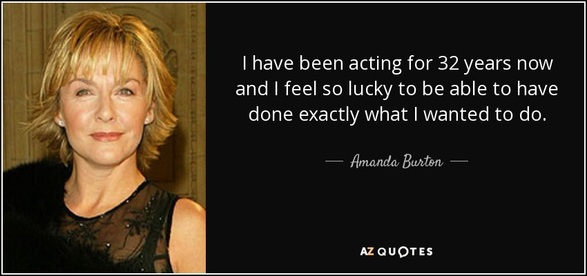 I have been acting for 32 years now and I feel so lucky to be able to have done exactly what I wanted to do. - Amanda Burton