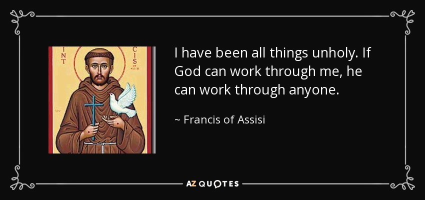 I have been all things unholy. If God can work through me, he can work through anyone. - Francis of Assisi