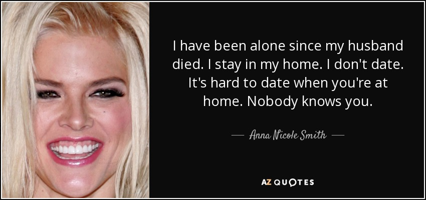 I have been alone since my husband died. I stay in my home. I don't date. It's hard to date when you're at home. Nobody knows you. - Anna Nicole Smith