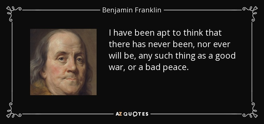 I have been apt to think that there has never been, nor ever will be, any such thing as a good war, or a bad peace. - Benjamin Franklin