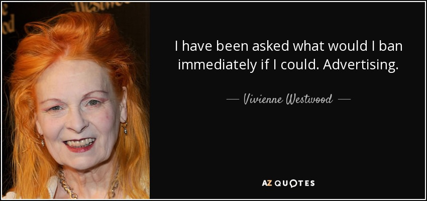 I have been asked what would I ban immediately if I could. Advertising. - Vivienne Westwood