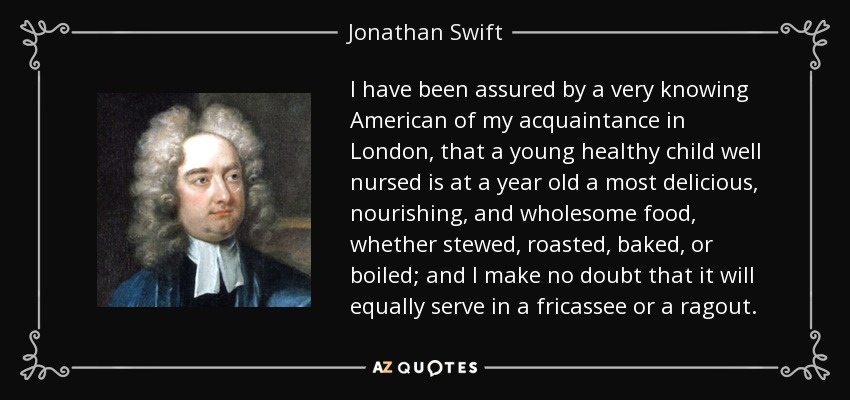 I have been assured by a very knowing American of my acquaintance in London, that a young healthy child well nursed is at a year old a most delicious, nourishing, and wholesome food, whether stewed, roasted, baked, or boiled; and I make no doubt that it will equally serve in a fricassee or a ragout. - Jonathan Swift