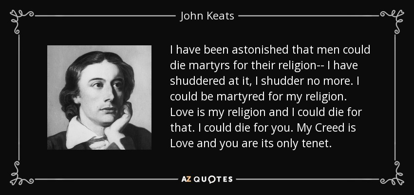 I have been astonished that men could die martyrs for their religion-- I have shuddered at it, I shudder no more. I could be martyred for my religion. Love is my religion and I could die for that. I could die for you. My Creed is Love and you are its only tenet. - John Keats