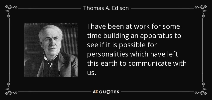 I have been at work for some time building an apparatus to see if it is possible for personalities which have left this earth to communicate with us. - Thomas A. Edison