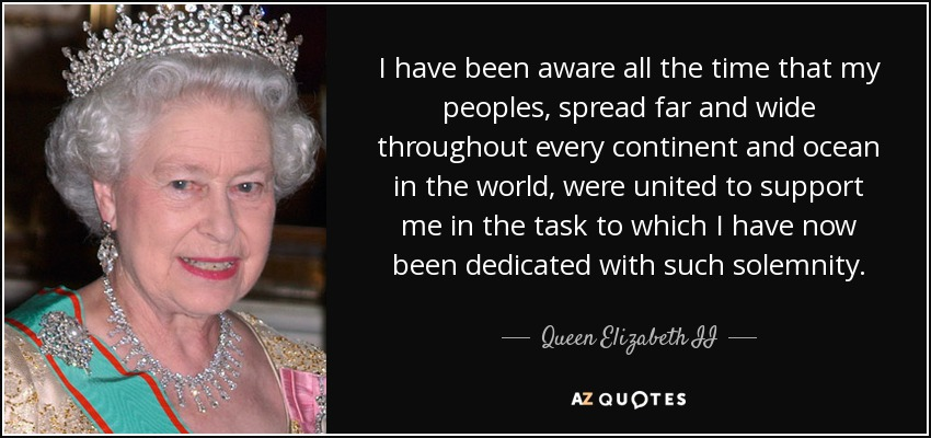 I have been aware all the time that my peoples, spread far and wide throughout every continent and ocean in the world, were united to support me in the task to which I have now been dedicated with such solemnity. - Queen Elizabeth II