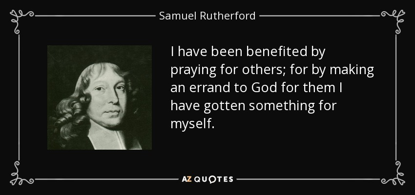 I have been benefited by praying for others; for by making an errand to God for them I have gotten something for myself. - Samuel Rutherford