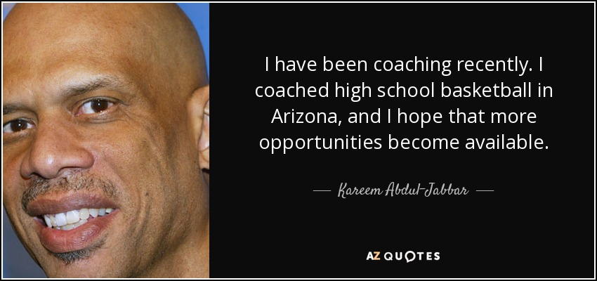 I have been coaching recently. I coached high school basketball in Arizona, and I hope that more opportunities become available. - Kareem Abdul-Jabbar