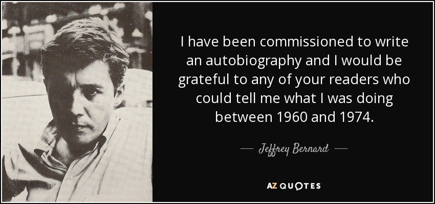I have been commissioned to write an autobiography and I would be grateful to any of your readers who could tell me what I was doing between 1960 and 1974. - Jeffrey Bernard