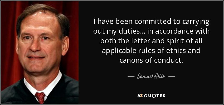 I have been committed to carrying out my duties... in accordance with both the letter and spirit of all applicable rules of ethics and canons of conduct. - Samuel Alito