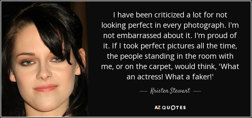 I have been criticized a lot for not looking perfect in every photograph. I'm not embarrassed about it. I'm proud of it. If I took perfect pictures all the time, the people standing in the room with me, or on the carpet, would think, 'What an actress! What a faker!' - Kristen Stewart