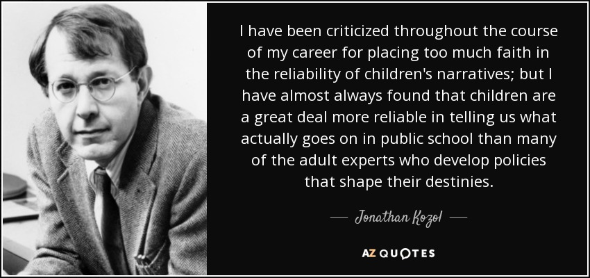 I have been criticized throughout the course of my career for placing too much faith in the reliability of children's narratives; but I have almost always found that children are a great deal more reliable in telling us what actually goes on in public school than many of the adult experts who develop policies that shape their destinies. - Jonathan Kozol