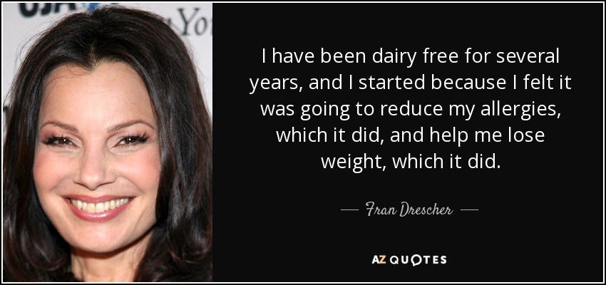 I have been dairy free for several years, and I started because I felt it was going to reduce my allergies, which it did, and help me lose weight, which it did. - Fran Drescher