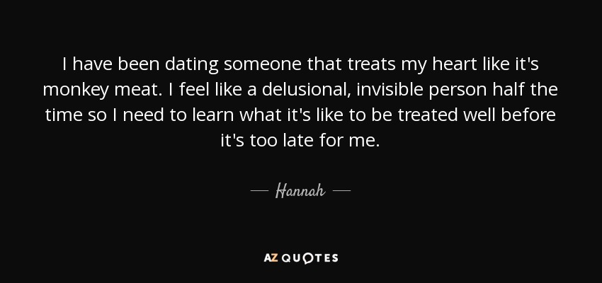 I have been dating someone that treats my heart like it's monkey meat. I feel like a delusional, invisible person half the time so I need to learn what it's like to be treated well before it's too late for me. - Hannah
