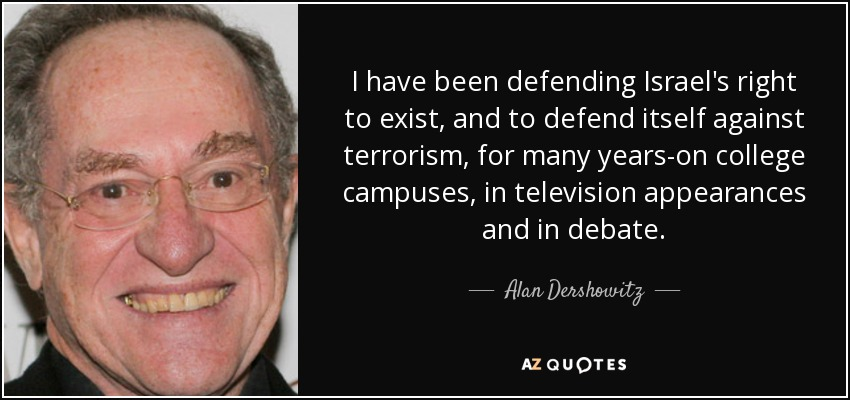 I have been defending Israel's right to exist, and to defend itself against terrorism, for many years-on college campuses, in television appearances and in debate. - Alan Dershowitz