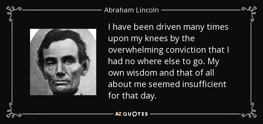 I have been driven many times upon my knees by the overwhelming conviction that I had no where else to go. My own wisdom and that of all about me seemed insufficient for that day. - Abraham Lincoln