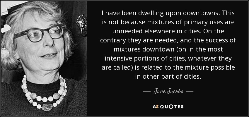 I have been dwelling upon downtowns. This is not because mixtures of primary uses are unneeded elsewhere in cities. On the contrary they are needed, and the success of mixtures downtown (on in the most intensive portions of cities, whatever they are called) is related to the mixture possible in other part of cities. - Jane Jacobs