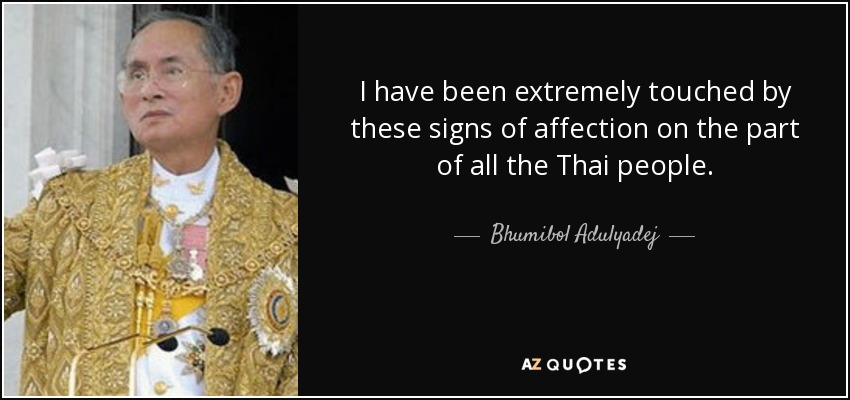 I have been extremely touched by these signs of affection on the part of all the Thai people. - Bhumibol Adulyadej