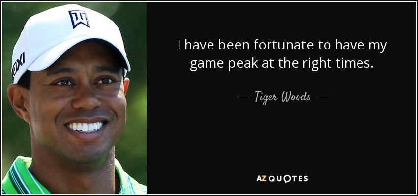I have been fortunate to have my game peak at the right times. - Tiger Woods