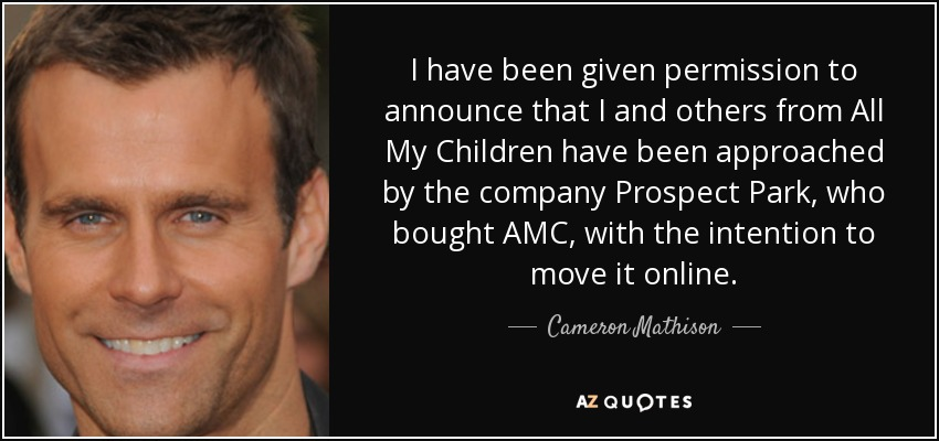 I have been given permission to announce that I and others from All My Children have been approached by the company Prospect Park, who bought AMC, with the intention to move it online. - Cameron Mathison