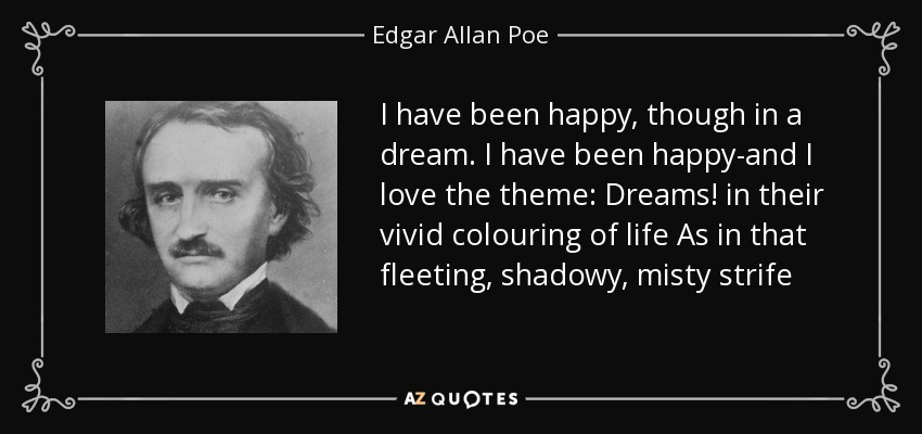 I have been happy, though in a dream. I have been happy-and I love the theme: Dreams! in their vivid colouring of life As in that fleeting, shadowy, misty strife - Edgar Allan Poe