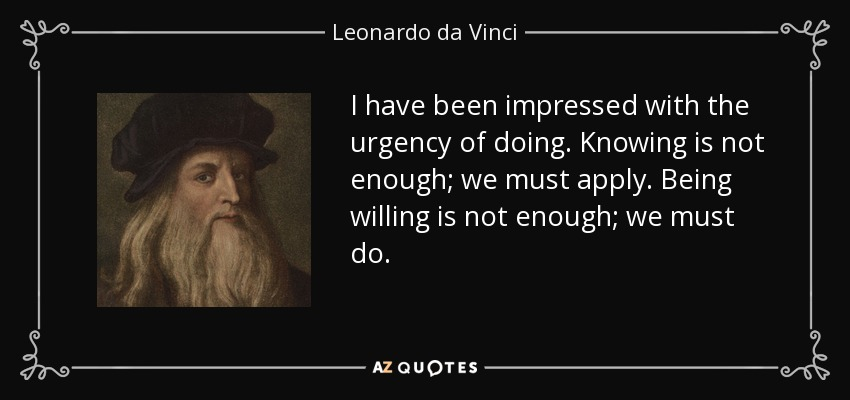 I have been impressed with the urgency of doing. Knowing is not enough; we must apply. Being willing is not enough; we must do. - Leonardo da Vinci