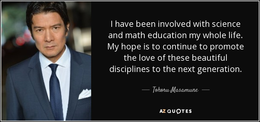 I have been involved with science and math education my whole life. My hope is to continue to promote the love of these beautiful disciplines to the next generation. - Tohoru Masamune