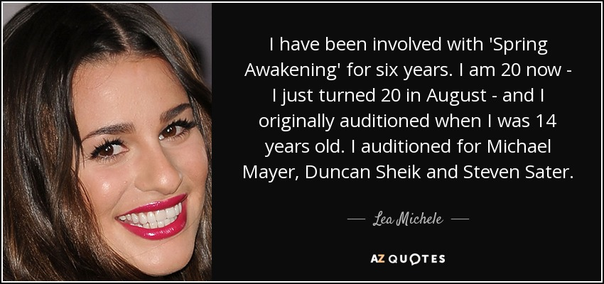 I have been involved with 'Spring Awakening' for six years. I am 20 now - I just turned 20 in August - and I originally auditioned when I was 14 years old. I auditioned for Michael Mayer, Duncan Sheik and Steven Sater. - Lea Michele