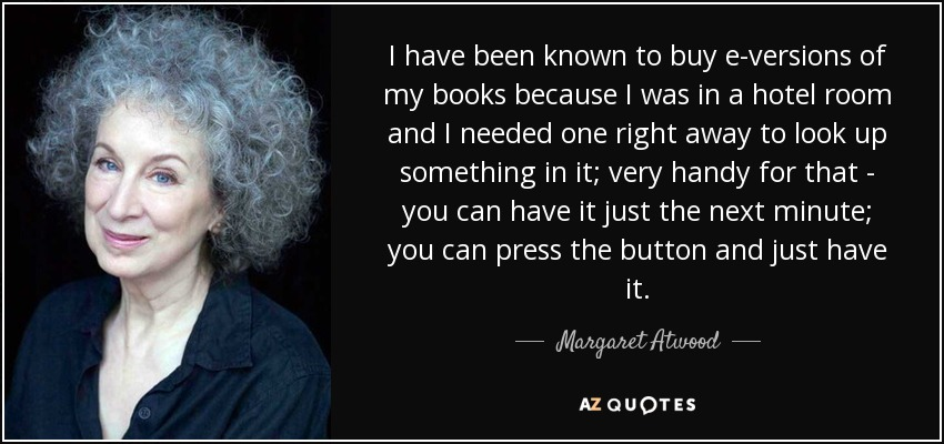 I have been known to buy e-versions of my books because I was in a hotel room and I needed one right away to look up something in it; very handy for that - you can have it just the next minute; you can press the button and just have it. - Margaret Atwood
