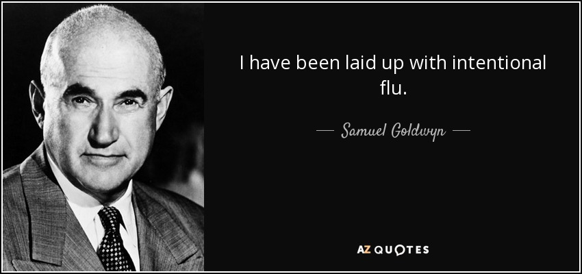 I have been laid up with intentional flu. - Samuel Goldwyn