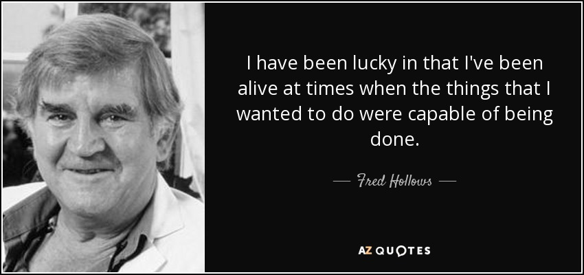 I have been lucky in that I've been alive at times when the things that I wanted to do were capable of being done. - Fred Hollows
