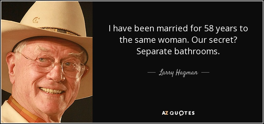 I have been married for 58 years to the same woman. Our secret? Separate bathrooms. - Larry Hagman