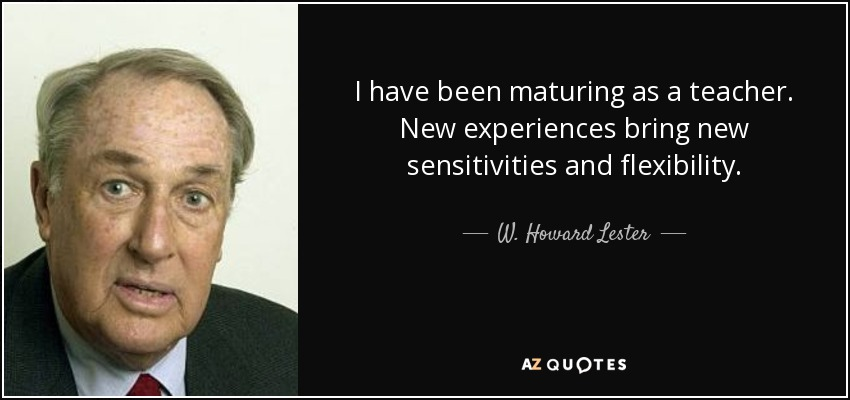 I have been maturing as a teacher. New experiences bring new sensitivities and flexibility... - W. Howard Lester