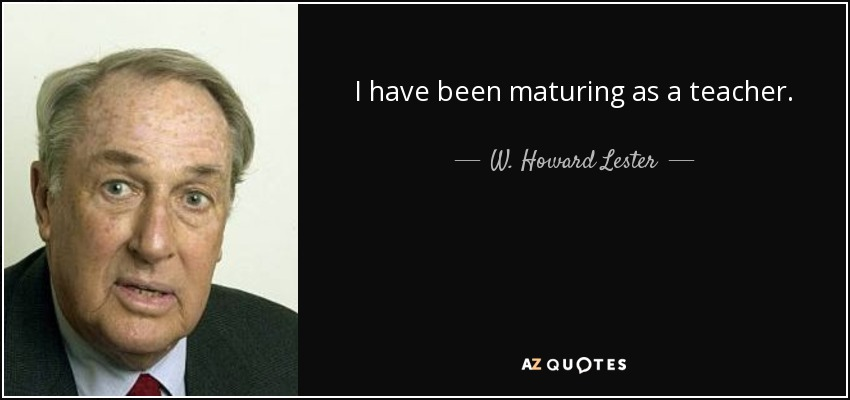 I have been maturing as a teacher. - W. Howard Lester