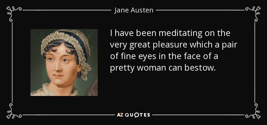 I have been meditating on the very great pleasure which a pair of fine eyes in the face of a pretty woman can bestow. - Jane Austen