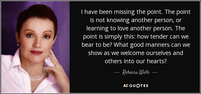 Rebecca Wells Quote I Have Been Missing The Point The Point Is Not