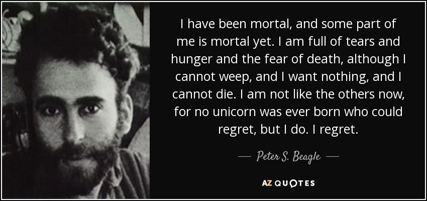 I have been mortal, and some part of me is mortal yet. I am full of tears and hunger and the fear of death, although I cannot weep, and I want nothing, and I cannot die. I am not like the others now, for no unicorn was ever born who could regret, but I do. I regret. - Peter S. Beagle