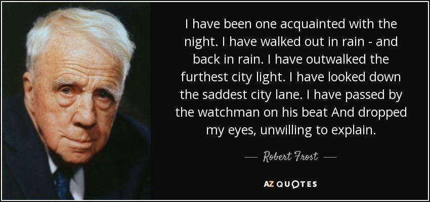 I have been one acquainted with the night. I have walked out in rain - and back in rain. I have outwalked the furthest city light. I have looked down the saddest city lane. I have passed by the watchman on his beat And dropped my eyes, unwilling to explain. - Robert Frost