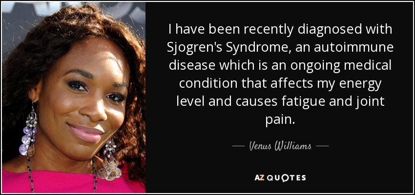 I have been recently diagnosed with Sjogren's Syndrome, an autoimmune disease which is an ongoing medical condition that affects my energy level and causes fatigue and joint pain. - Venus Williams