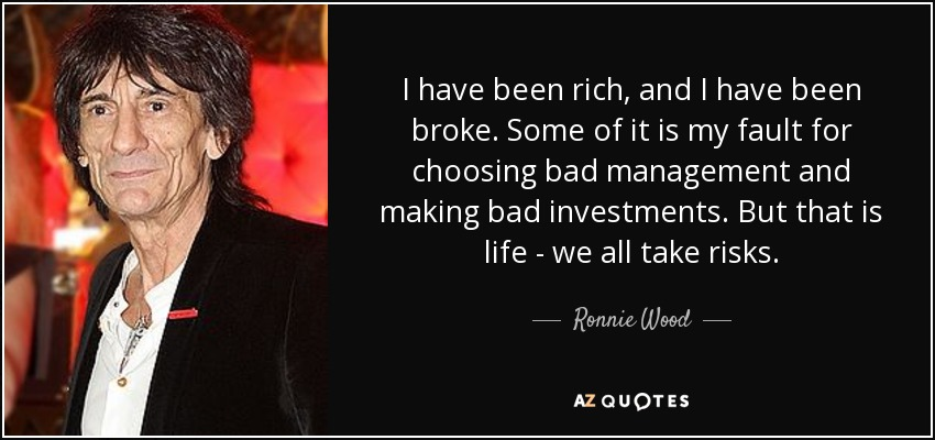 I have been rich, and I have been broke. Some of it is my fault for choosing bad management and making bad investments. But that is life - we all take risks. - Ronnie Wood