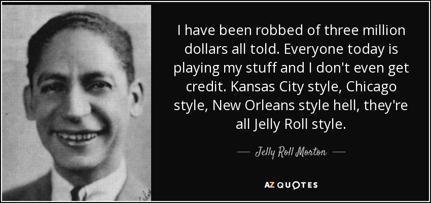 I have been robbed of three million dollars all told. Everyone today is playing my stuff and I don't even get credit. Kansas City style, Chicago style, New Orleans style hell, they're all Jelly Roll style. - Jelly Roll Morton
