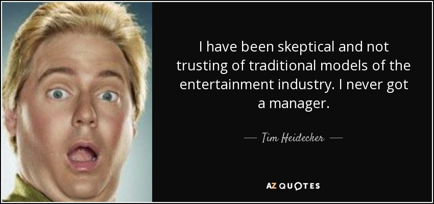 I have been skeptical and not trusting of traditional models of the entertainment industry. I never got a manager. - Tim Heidecker